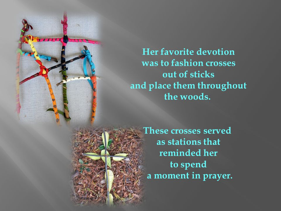 Her favorite devotion was to fashion crosses out of sticks and place them throughout the woods. These crosses served as stations that reminded her to