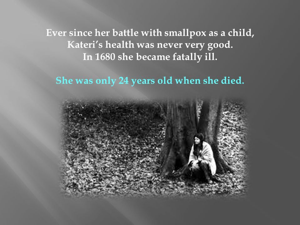 Ever since her battle with smallpox as a child, Kateris health was never very good. In 1680 she became fatally ill. She was only 24 years old when she