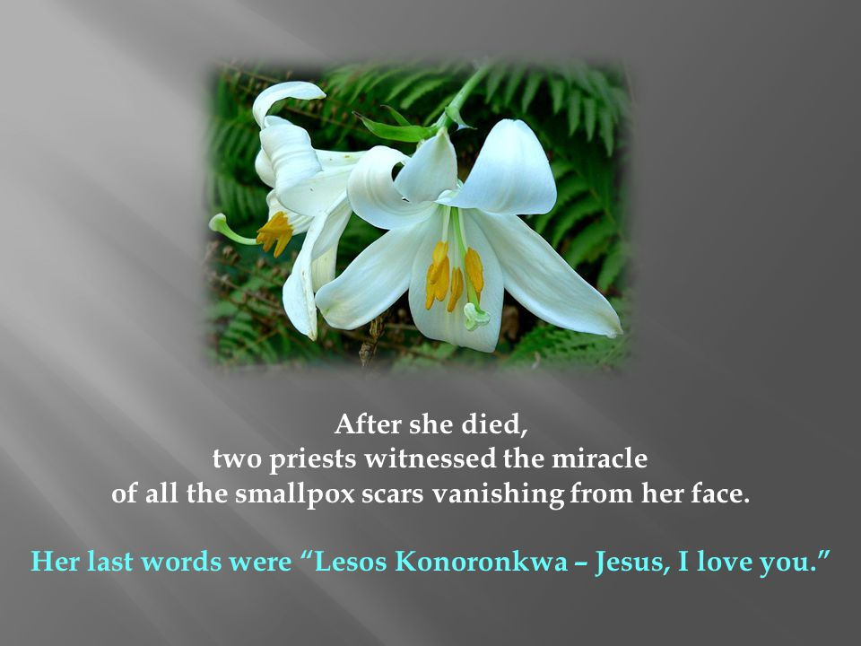 After she died, two priests witnessed the miracle of all the smallpox scars vanishing from her face. Her last words were Lesos Konoronkwa – Jesus, I l