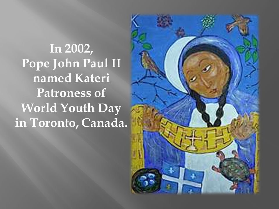 In 2002, Pope John Paul II named Kateri Patroness of World Youth Day in Toronto, Canada.