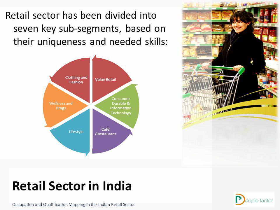 Retail Sector in India Occupation and Qualification Mapping in the Indian Retail Sector Retail sector has been divided into seven key sub-segments, based on their uniqueness and needed skills: Value Retail Consumer Durable & Information Technology Café /Restaurant Lifestyle Wellness and Drugs Clothing and Fashion