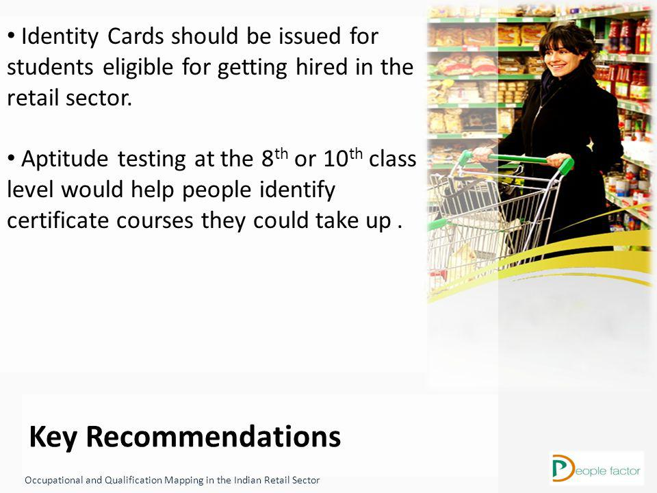 Key Recommendations Occupational and Qualification Mapping in the Indian Retail Sector Identity Cards should be issued for students eligible for getting hired in the retail sector.