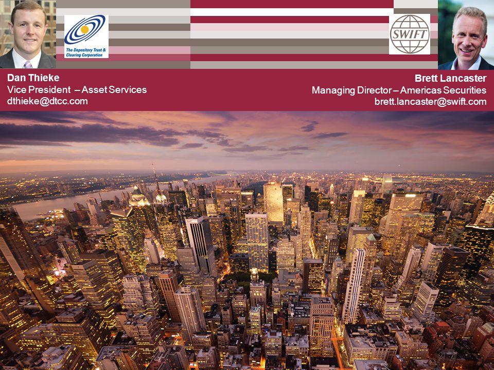Brett Lancaster Managing Director – Americas Securities brett.lancaster@swift.com Dan Thieke Vice President – Asset Services dthieke@dtcc.com