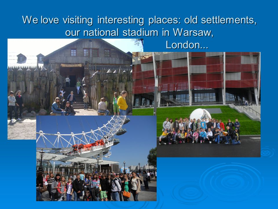 We love visiting interesting places: old settlements, our national stadium in Warsaw, London...