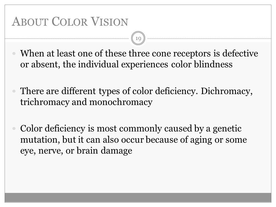 A BOUT C OLOR V ISION When at least one of these three cone receptors is defective or absent, the individual experiences color blindness There are different types of color deficiency.