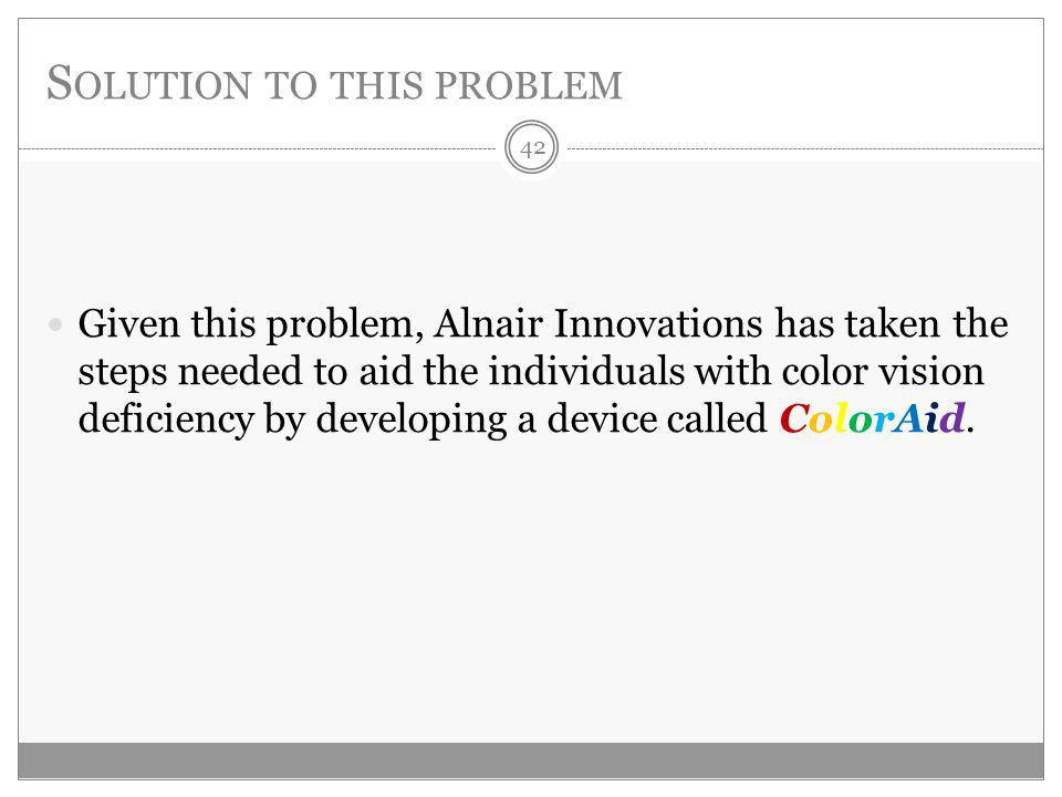 S OLUTION TO THIS PROBLEM Given this problem, Alnair Innovations has taken the steps needed to aid the individuals with color vision deficiency by developing a device called ColorAid.