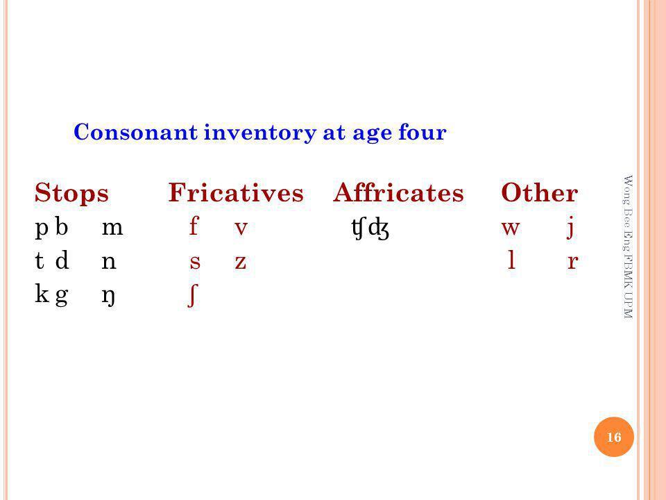 Consonant inventory at age four StopsFricatives AffricatesOther pbm fv ʧʤ wj tdn sz lr kgŋ ʃ 16 Wong Bee Eng FBMK UPM