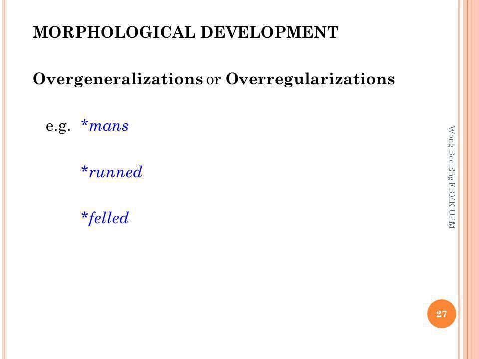 MORPHOLOGICAL DEVELOPMENT Overgeneralizations or Overregularizations e.g. * mans * runned * felled 27 Wong Bee Eng FBMK UPM