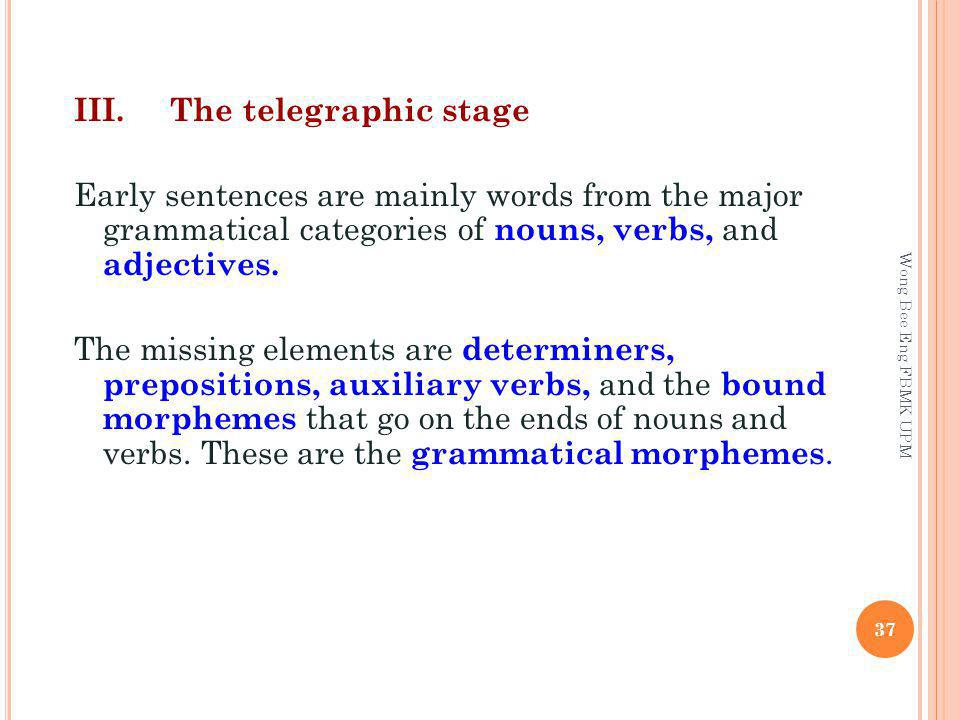III.The telegraphic stage Early sentences are mainly words from the major grammatical categories of nouns, verbs, and adjectives.