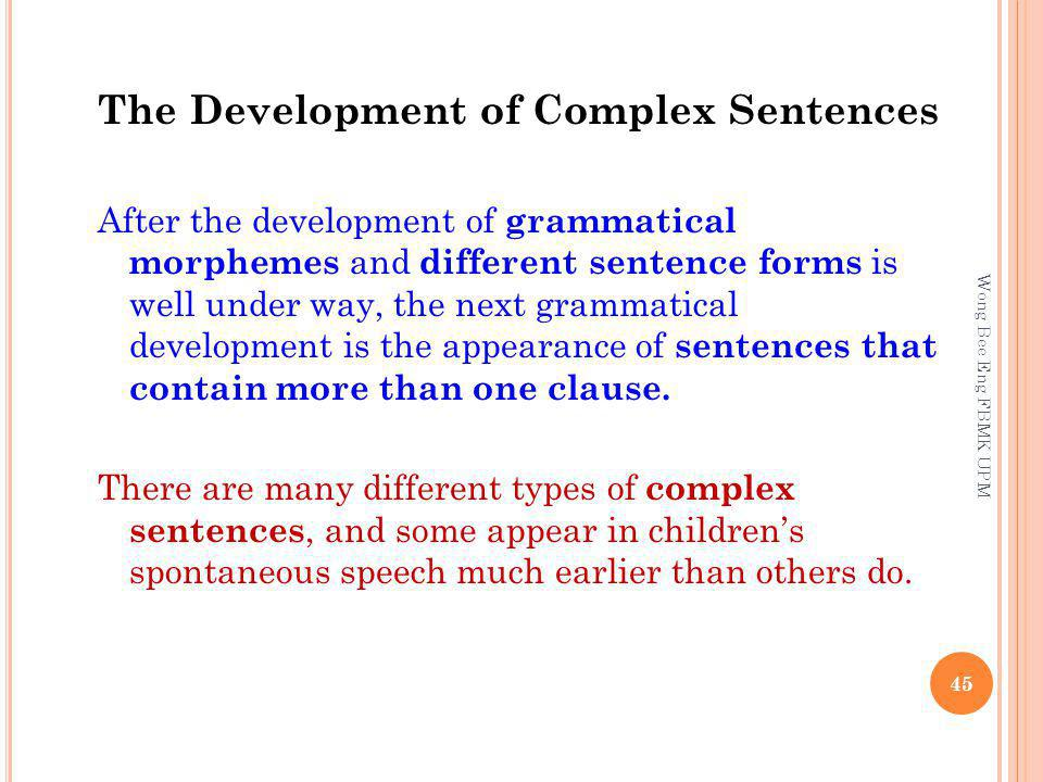 The Development of Complex Sentences After the development of grammatical morphemes and different sentence forms is well under way, the next grammatical development is the appearance of sentences that contain more than one clause.