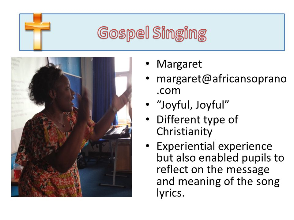 Gospel Singing Margaret Joyful, Joyful Different type of Christianity Experiential experience but also enabled pupils to reflect on the message and meaning of the song lyrics.
