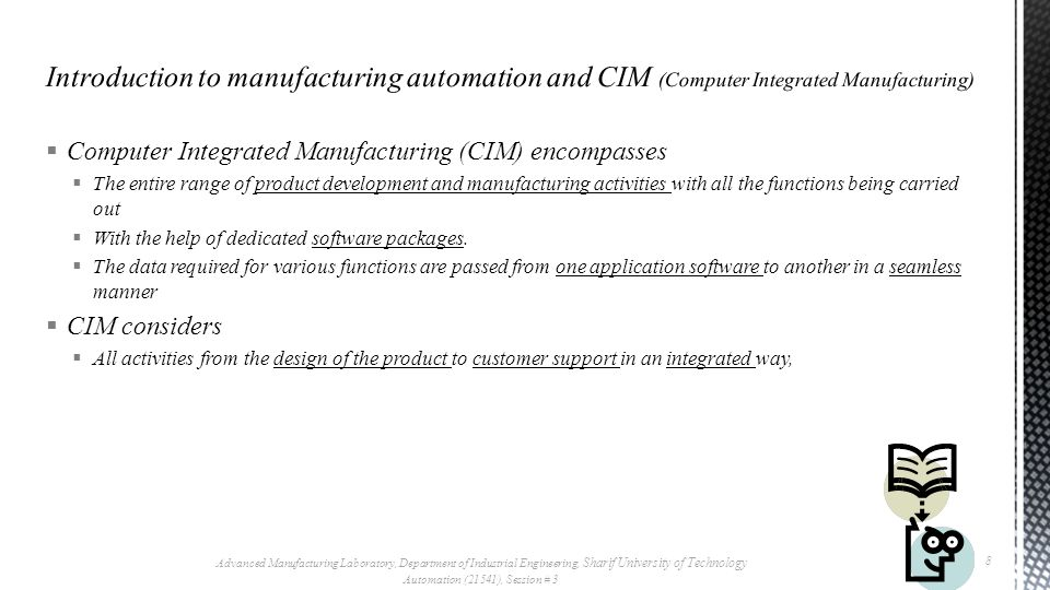 Computer Integrated Manufacturing (CIM) encompasses The entire range of product development and manufacturing activities with all the functions being carried out With the help of dedicated software packages.