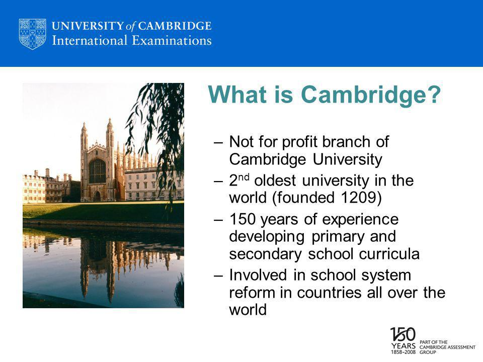 What is Cambridge? –Not for profit branch of Cambridge University –2 nd oldest university in the world (founded 1209) –150 years of experience develop