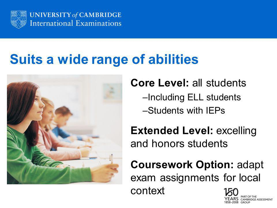 Suits a wide range of abilities Core Level: all students –Including ELL students –Students with IEPs Extended Level: excelling and honors students Coursework Option: adapt exam assignments for local context
