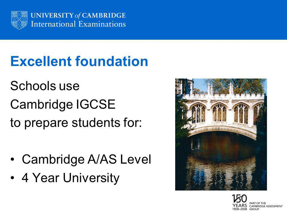 Excellent foundation Schools use Cambridge IGCSE to prepare students for: Cambridge A/AS Level 4 Year University