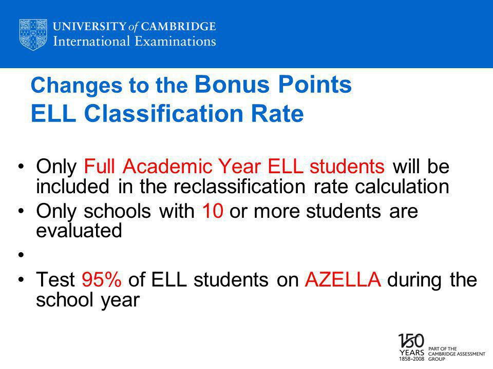 Changes to the Bonus Points ELL Classification Rate Only Full Academic Year ELL students will be included in the reclassification rate calculation Only schools with 10 or more students are evaluated Test 95% of ELL students on AZELLA during the school year
