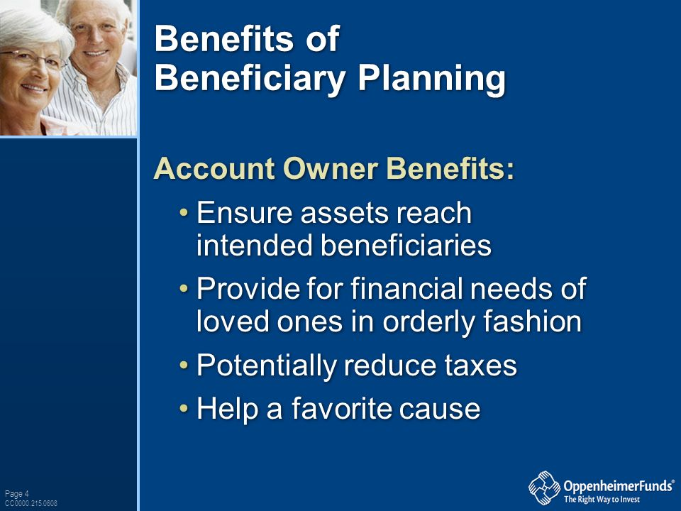 Page 4 CC0000.215.0608 Benefits of Beneficiary Planning Account Owner Benefits: Ensure assets reach intended beneficiaries Provide for financial needs of loved ones in orderly fashion Potentially reduce taxes Help a favorite cause Account Owner Benefits: Ensure assets reach intended beneficiaries Provide for financial needs of loved ones in orderly fashion Potentially reduce taxes Help a favorite cause