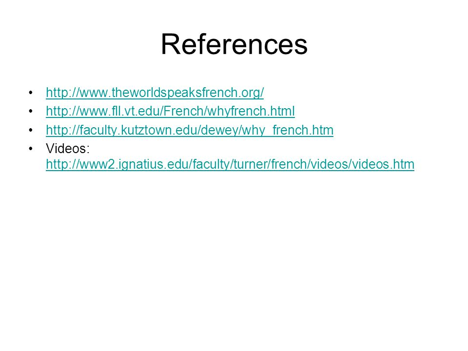 References http://www.theworldspeaksfrench.org/ http://www.fll.vt.edu/French/whyfrench.html http://faculty.kutztown.edu/dewey/why_french.htm Videos: h