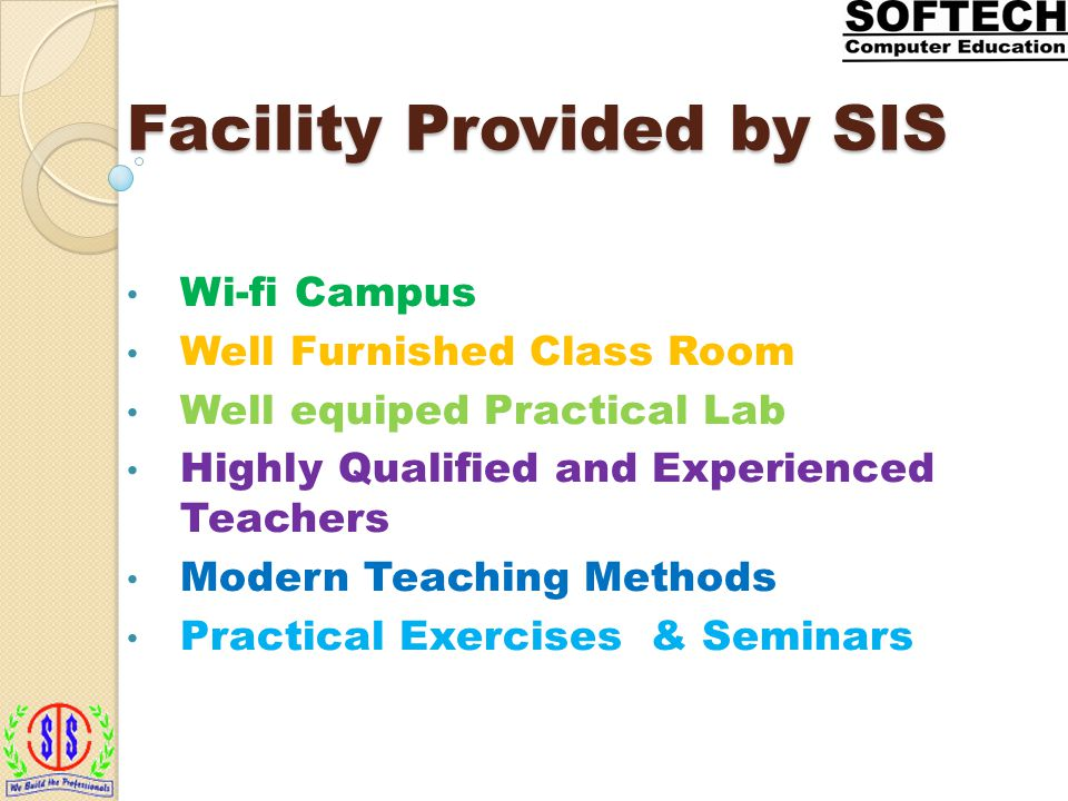 Facility Provided by SIS Wi-fi Campus Well Furnished Class Room Well equiped Practical Lab Highly Qualified and Experienced Teachers Modern Teaching Methods Practical Exercises & Seminars
