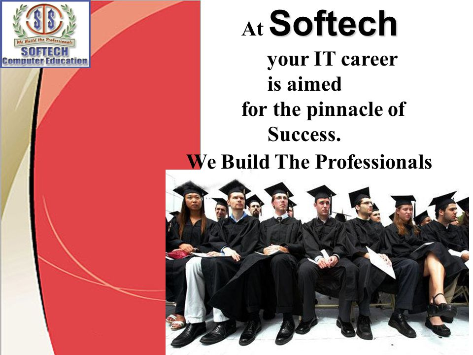 We Build The Professionals Softech At Softech your IT career is aimed for the pinnacle of Success.