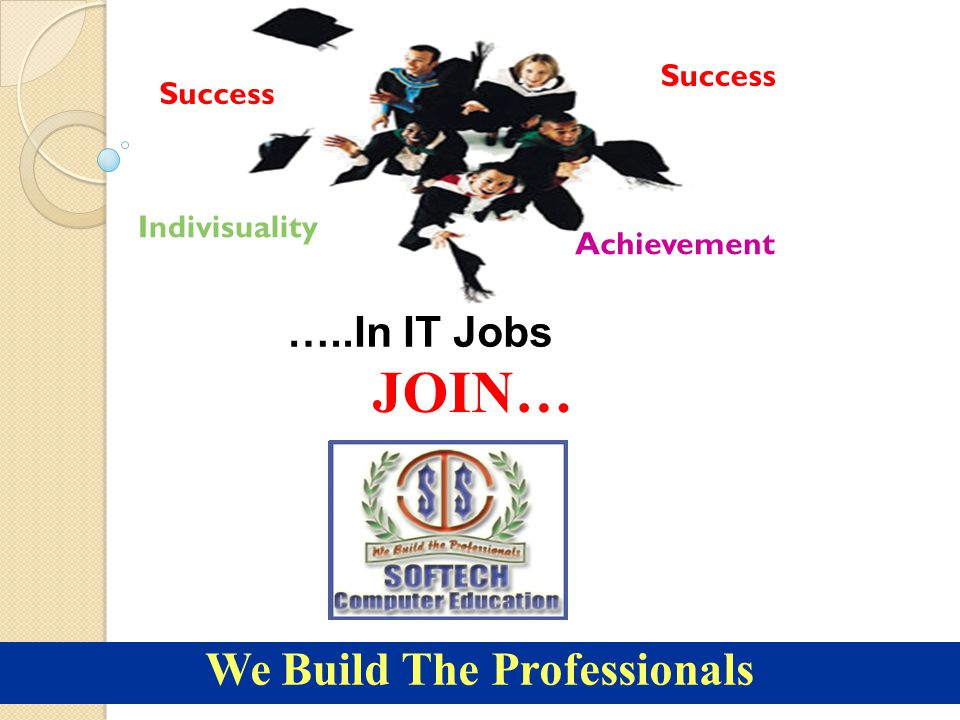 Success Achievement Indivisuality …..In IT Jobs JOIN… We Build The Professionals Success