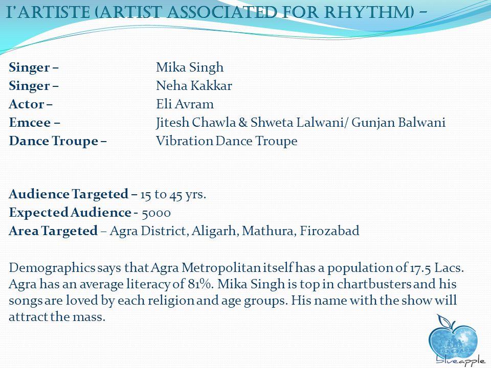 IArtiste (Artist associated for rhythm) - Singer – Mika Singh Singer – Neha Kakkar Actor – Eli Avram Emcee – Jitesh Chawla & Shweta Lalwani/ Gunjan Balwani Dance Troupe – Vibration Dance Troupe Audience Targeted – 15 to 45 yrs.