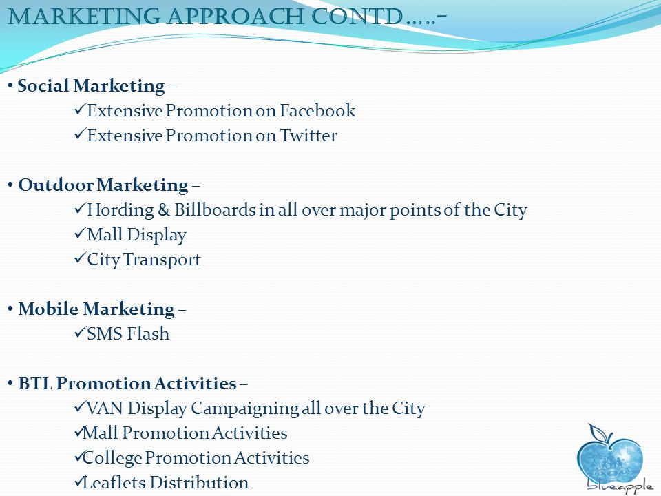 Marketing approach Contd…..- Social Marketing – Extensive Promotion on Facebook Extensive Promotion on Twitter Outdoor Marketing – Hording & Billboard