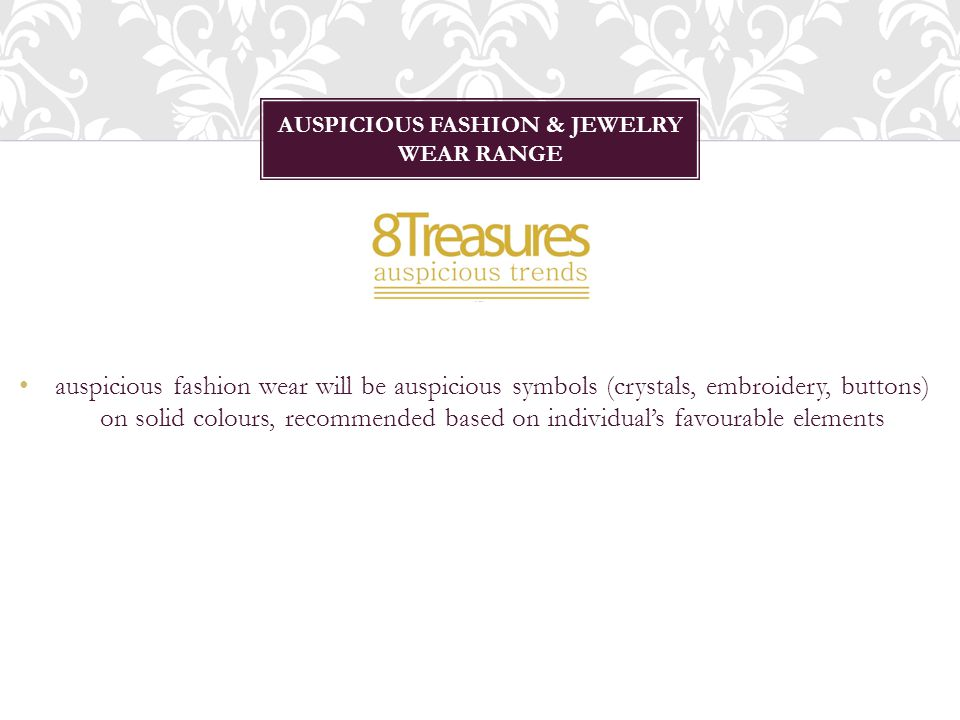 auspicious fashion wear will be auspicious symbols (crystals, embroidery, buttons) on solid colours, recommended based on individuals favourable elements AUSPICIOUS FASHION & JEWELRY WEAR RANGE