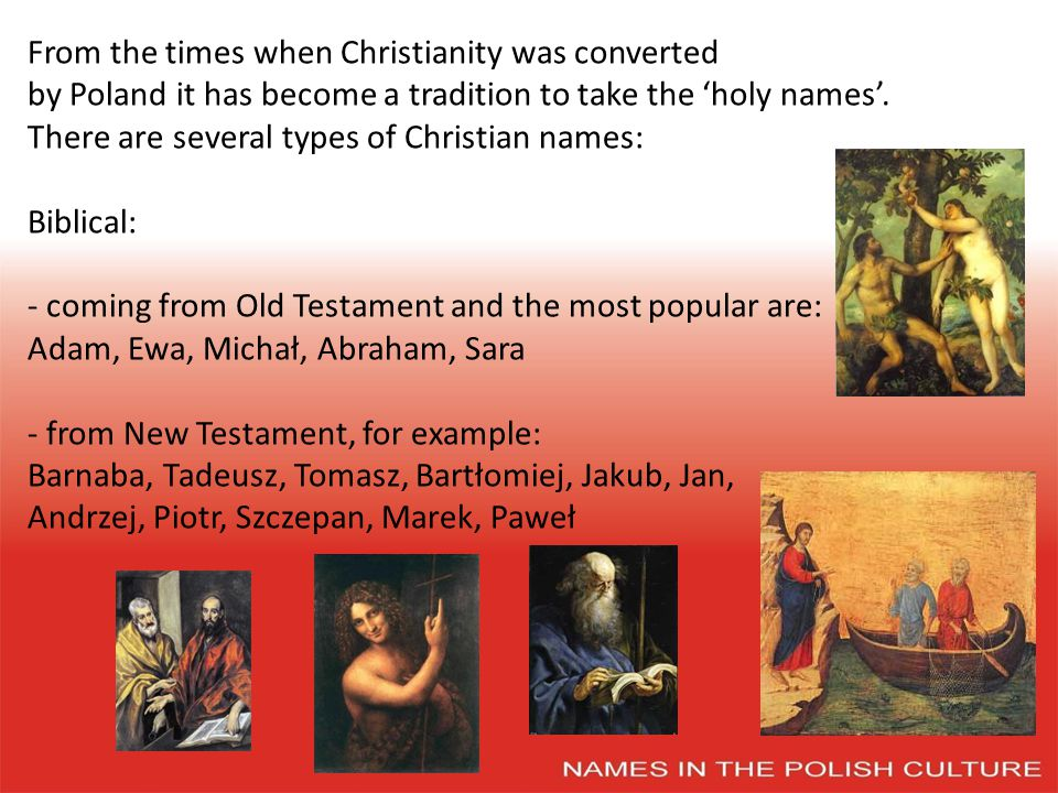 From the times when Christianity was converted by Poland it has become a tradition to take the holy names.