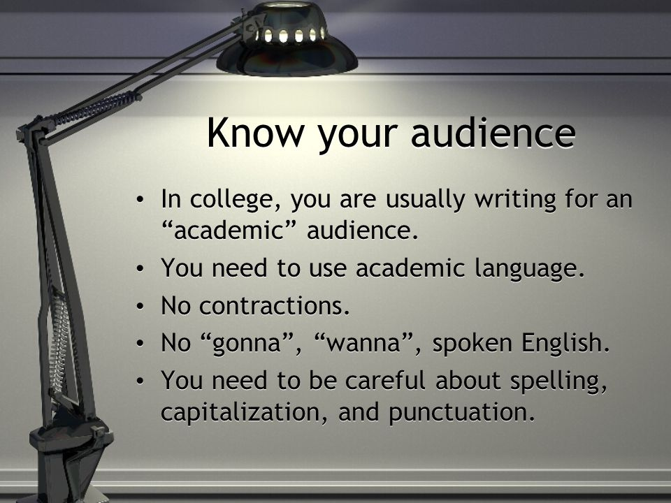 Know your audience In college, you are usually writing for an academic audience.