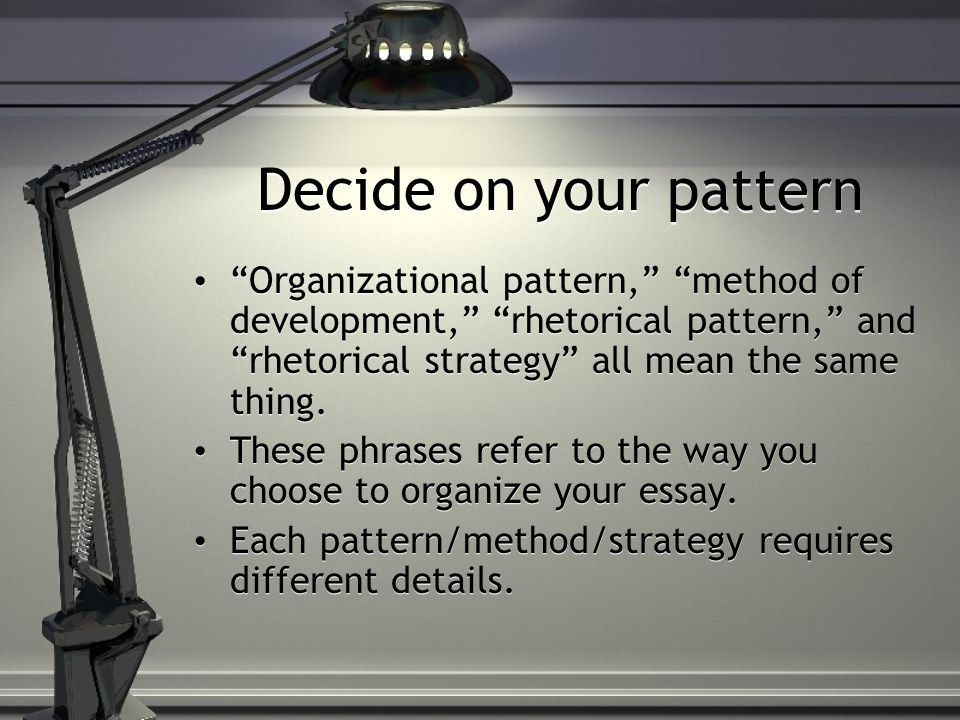 Decide on your pattern Organizational pattern, method of development, rhetorical pattern, and rhetorical strategy all mean the same thing.
