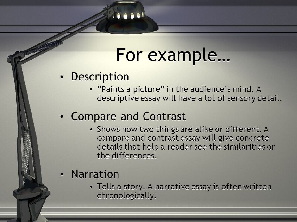 For example… Description Paints a picture in the audiences mind. A descriptive essay will have a lot of sensory detail. Compare and Contrast Shows how