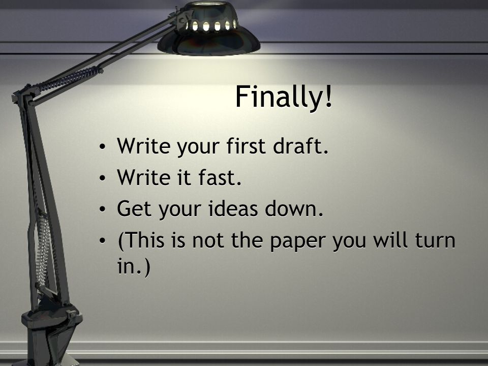 Finally.Write your first draft. Write it fast. Get your ideas down.