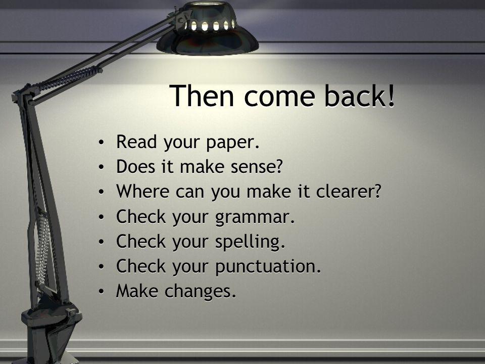 Then come back.Read your paper. Does it make sense.