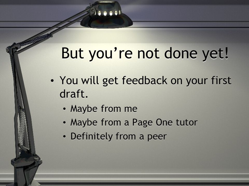 But youre not done yet.You will get feedback on your first draft.