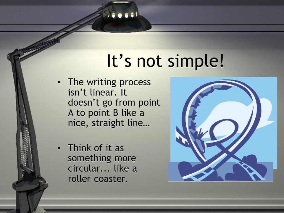 Its not simple. The writing process isnt linear.