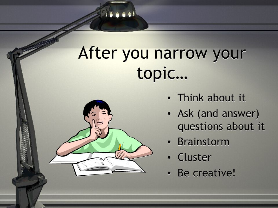 After you narrow your topic… Think about it Ask (and answer) questions about it Brainstorm Cluster Be creative!