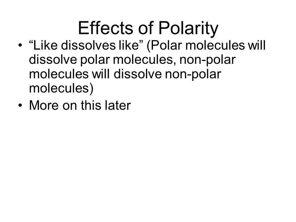 Effects of Polarity Like dissolves like (Polar molecules will dissolve polar molecules, non-polar molecules will dissolve non-polar molecules) More on
