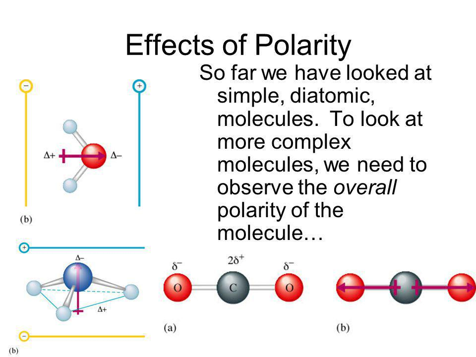 Effects of Polarity So far we have looked at simple, diatomic, molecules. To look at more complex molecules, we need to observe the overall polarity o