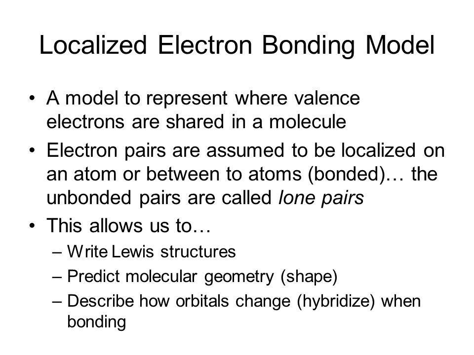 Localized Electron Bonding Model A model to represent where valence electrons are shared in a molecule Electron pairs are assumed to be localized on a