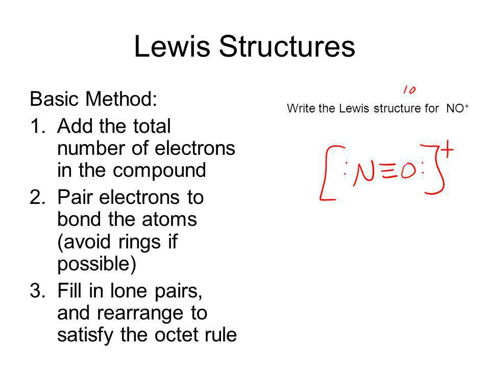 Lewis Structures Basic Method: 1.Add the total number of electrons in the compound 2.Pair electrons to bond the atoms (avoid rings if possible) 3.Fill