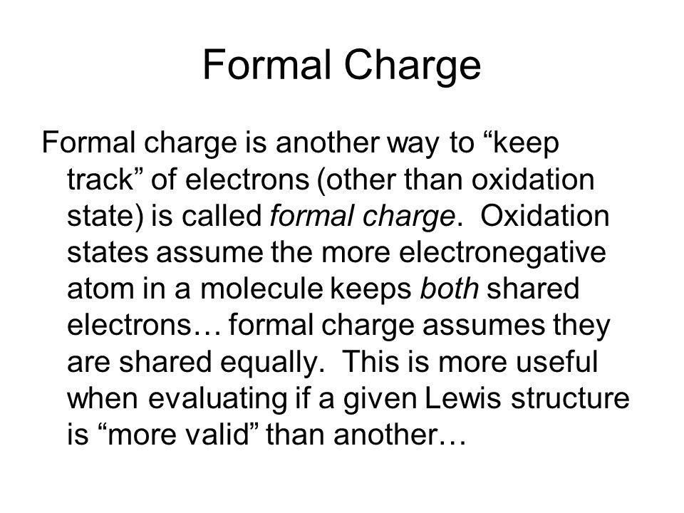 Formal Charge Formal charge is another way to keep track of electrons (other than oxidation state) is called formal charge. Oxidation states assume th