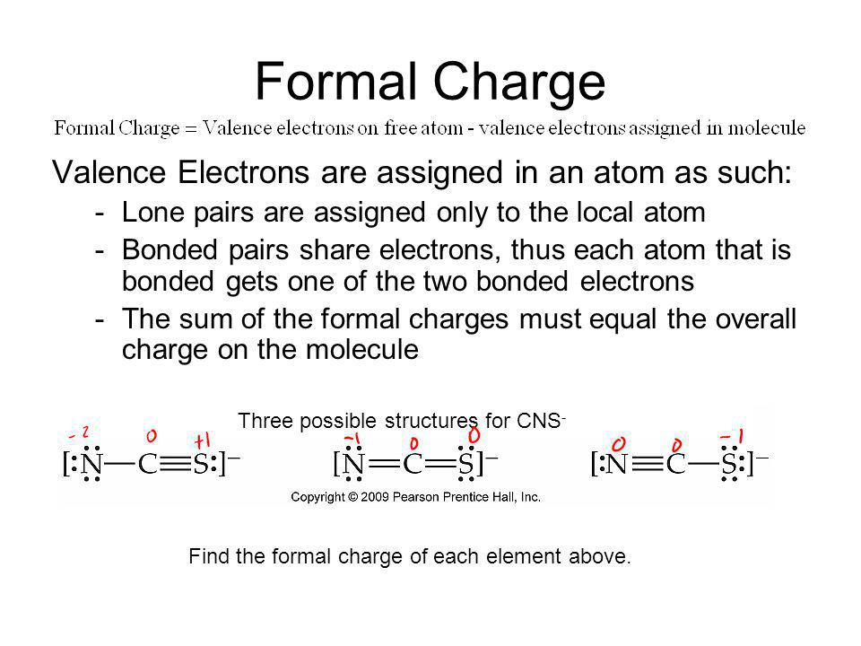 Formal Charge Valence Electrons are assigned in an atom as such: -Lone pairs are assigned only to the local atom -Bonded pairs share electrons, thus e