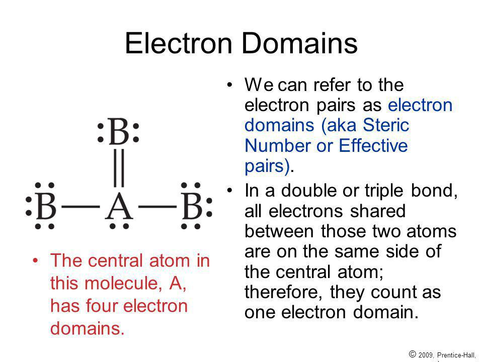 © 2009, Prentice-Hall, Inc. Electron Domains We can refer to the electron pairs as electron domains (aka Steric Number or Effective pairs). In a doubl