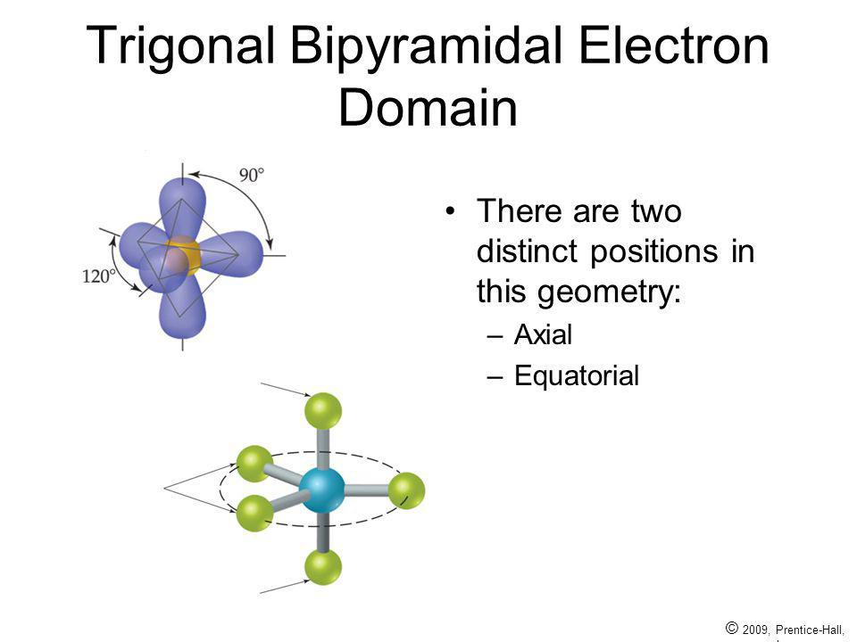 © 2009, Prentice-Hall, Inc. Trigonal Bipyramidal Electron Domain There are two distinct positions in this geometry: –Axial –Equatorial