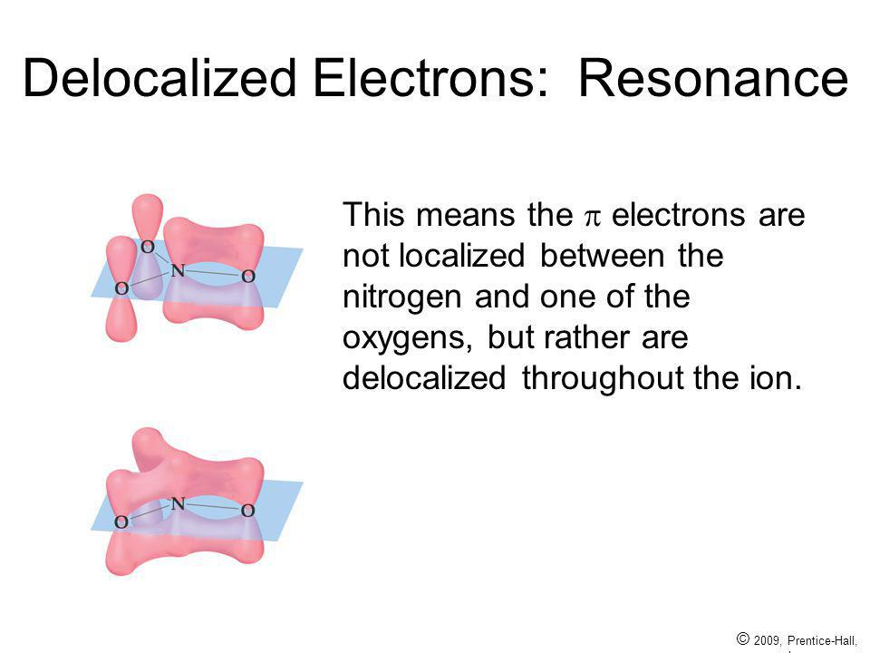 © 2009, Prentice-Hall, Inc. Delocalized Electrons: Resonance This means the electrons are not localized between the nitrogen and one of the oxygens, b