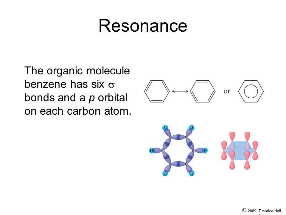 © 2009, Prentice-Hall, Inc. Resonance The organic molecule benzene has six bonds and a p orbital on each carbon atom.