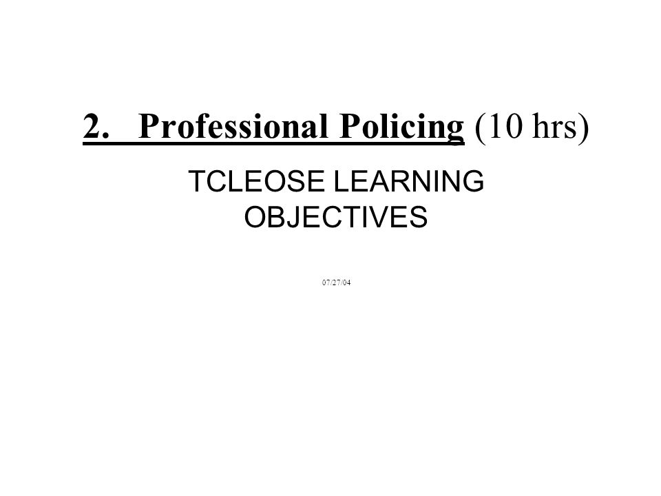 2. Professional Policing (10 hrs) TCLEOSE LEARNING OBJECTIVES 07/27/04