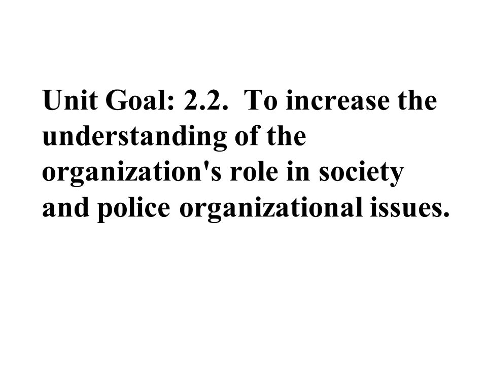 Unit Goal: 2.2. To increase the understanding of the organization's role in society and police organizational issues.