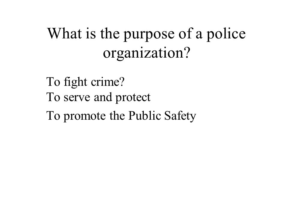 What is the purpose of a police organization? To fight crime? To serve and protect To promote the Public Safety